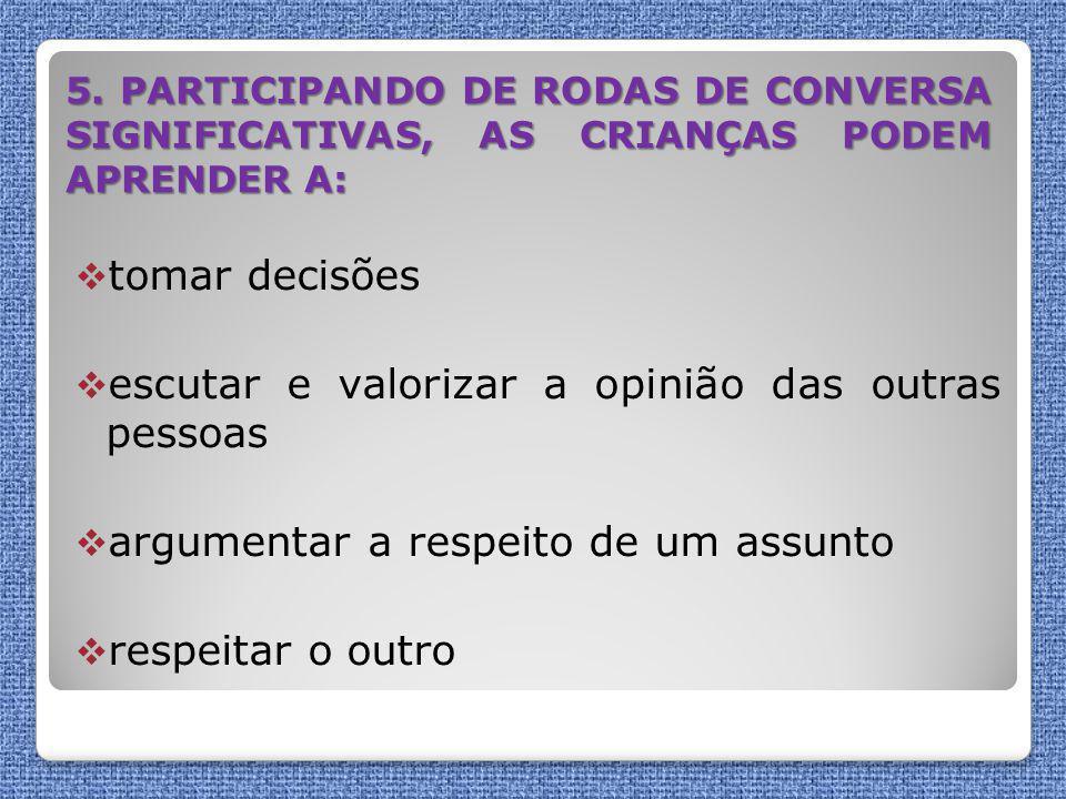 5. PARTICIPANDO DE RODAS DE CONVERSA SIGNIFICATIVAS, AS CRIANÇAS PODEM APRENDER A:  tomar decisões  escutar e valorizar a opinião das outras pessoas