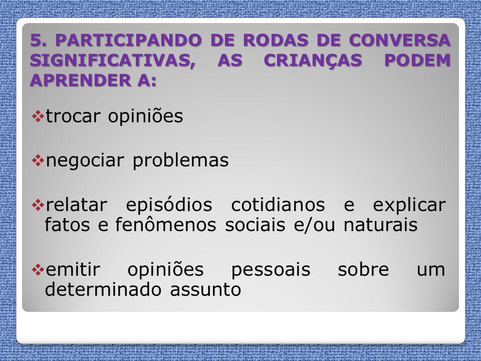 5. PARTICIPANDO DE RODAS DE CONVERSA SIGNIFICATIVAS, AS CRIANÇAS PODEM APRENDER A:  trocar opiniões  negociar problemas  relatar episódios cotidian