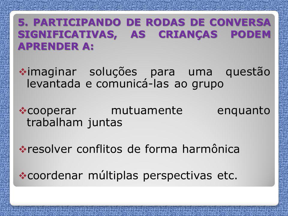 5. PARTICIPANDO DE RODAS DE CONVERSA SIGNIFICATIVAS, AS CRIANÇAS PODEM APRENDER A:  imaginar soluções para uma questão levantada e comunicá-las ao gr