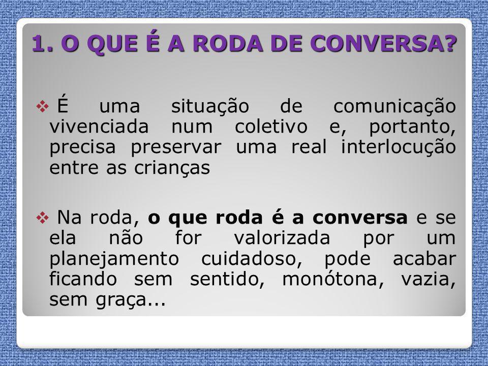 1. O QUE É A RODA DE CONVERSA?  É uma situação de comunicação vivenciada num coletivo e, portanto, precisa preservar uma real interlocução entre as c