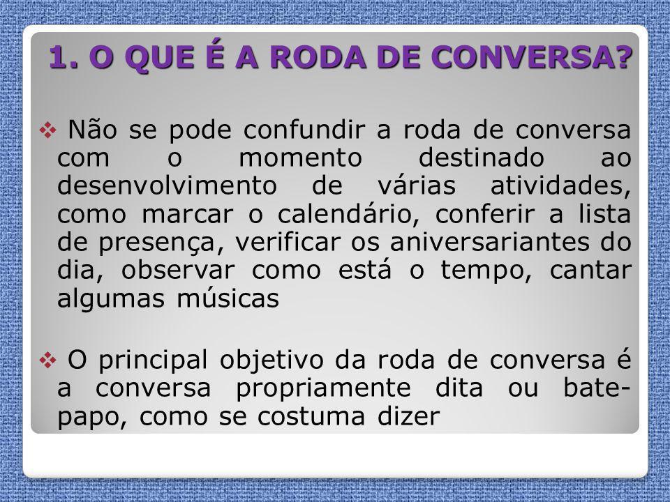 1. O QUE É A RODA DE CONVERSA?  Não se pode confundir a roda de conversa com o momento destinado ao desenvolvimento de várias atividades, como marcar