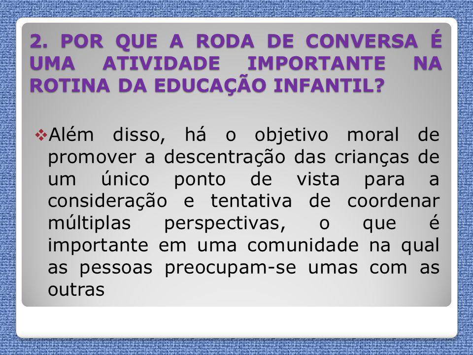 2. POR QUE A RODA DE CONVERSA É UMA ATIVIDADE IMPORTANTE NA ROTINA DA EDUCAÇÃO INFANTIL?  Além disso, há o objetivo moral de promover a descentração