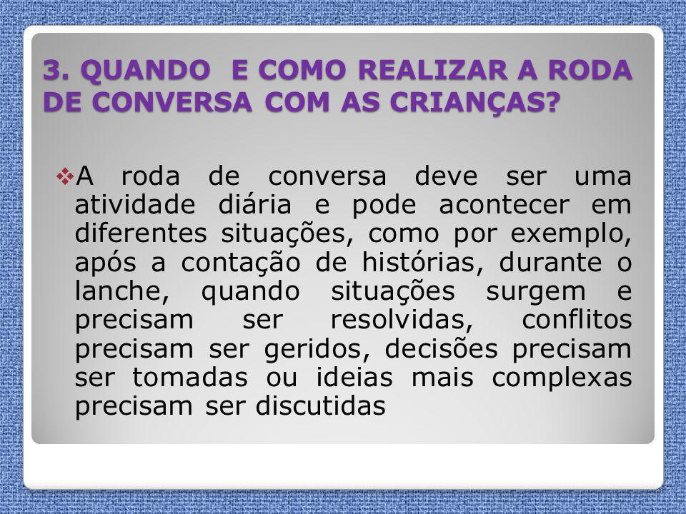 3. QUANDO E COMO REALIZAR A RODA DE CONVERSA COM AS CRIANÇAS?  A roda de conversa deve ser uma atividade diária e pode acontecer em diferentes situaç