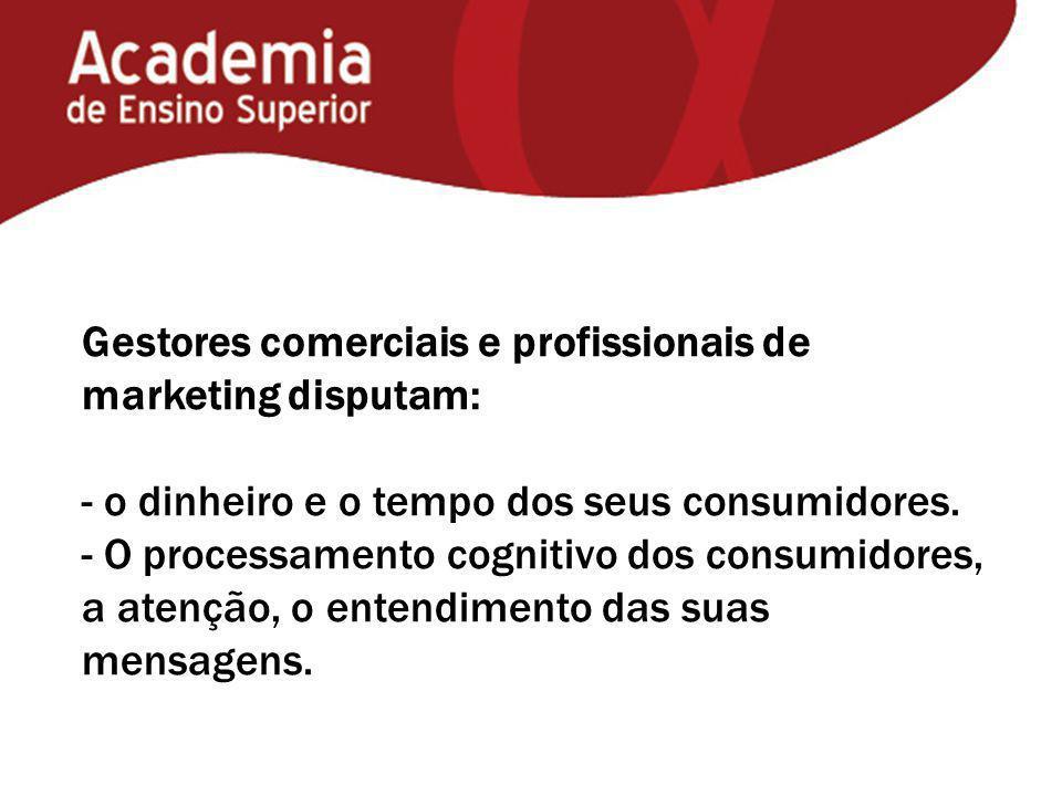 Gestores comerciais e profissionais de marketing disputam: - o dinheiro e o tempo dos seus consumidores. - O processamento cognitivo dos consumidores,