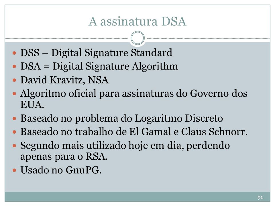 91 A assinatura DSA  DSS – Digital Signature Standard  DSA = Digital Signature Algorithm  David Kravitz, NSA  Algoritmo oficial para assinaturas d