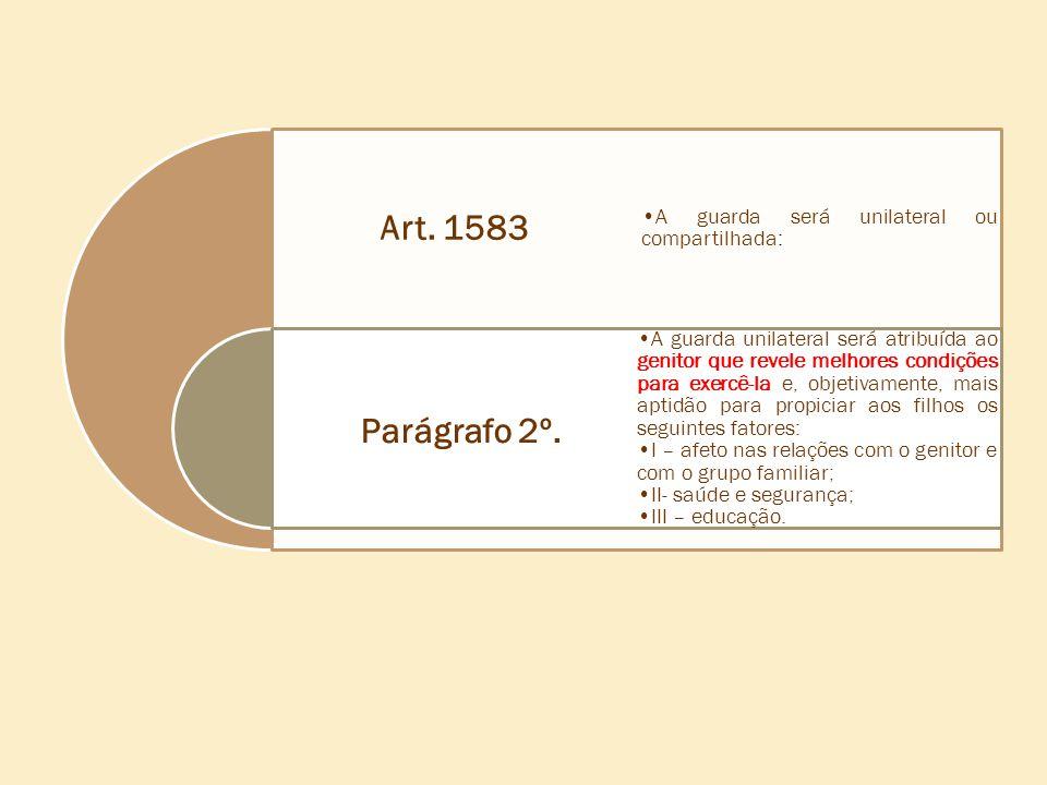 Art. 1583 Parágrafo 2º. •A guarda será unilateral ou compartilhada: •A guarda unilateral será atribuída ao genitor que revele melhores condições para
