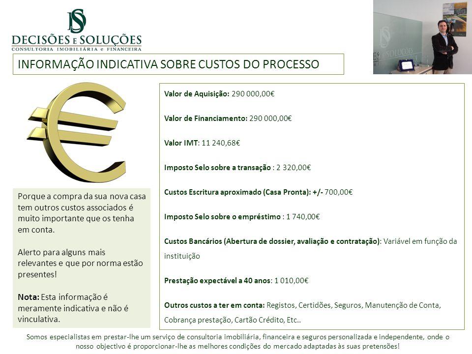INFORMAÇÃO INDICATIVA SOBRE CUSTOS DO PROCESSO Valor de Aquisição: 290 000,00€ Valor de Financiamento: 290 000,00€ Valor IMT: 11 240,68€ Imposto Selo