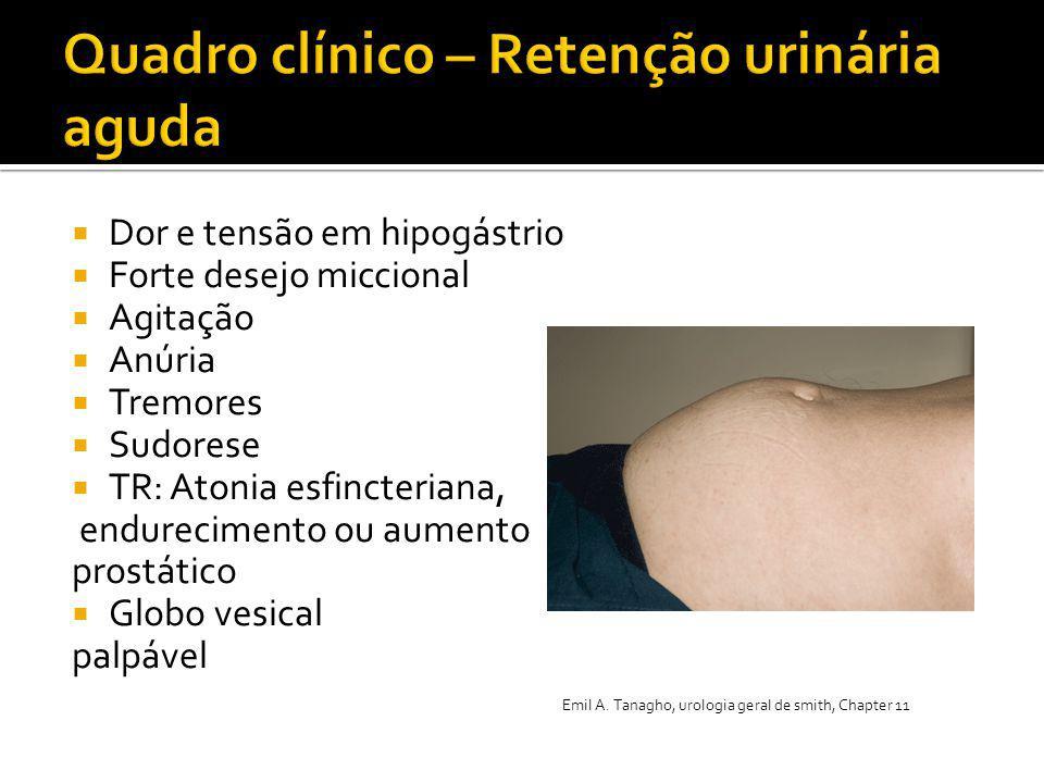  Dor e tensão em hipogástrio  Forte desejo miccional  Agitação  Anúria  Tremores  Sudorese  TR: Atonia esfincteriana, endurecimento ou aumento