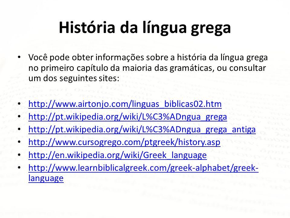 História da língua grega • Você pode obter informações sobre a história da língua grega no primeiro capítulo da maioria das gramáticas, ou consultar u
