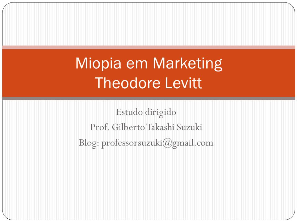 Estudo dirigido Prof. Gilberto Takashi Suzuki Blog: professorsuzuki@gmail.com Miopia em Marketing Theodore Levitt