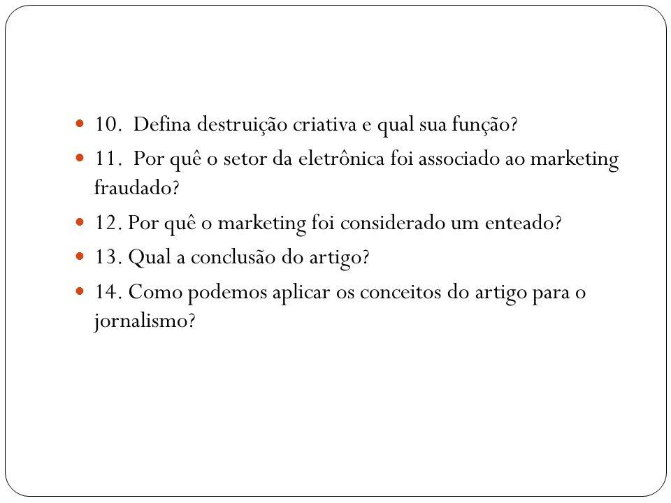  10. Defina destruição criativa e qual sua função?  11. Por quê o setor da eletrônica foi associado ao marketing fraudado?  12. Por quê o marketing