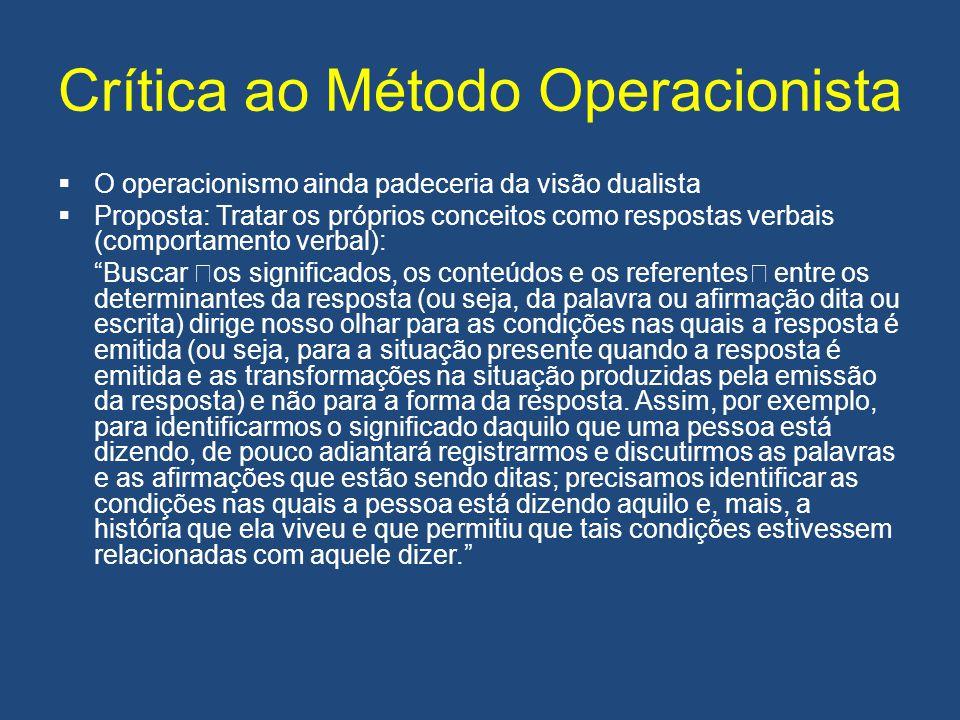 Crítica ao Método Operacionista  O operacionismo ainda padeceria da visão dualista  Proposta: Tratar os próprios conceitos como respostas verbais (c