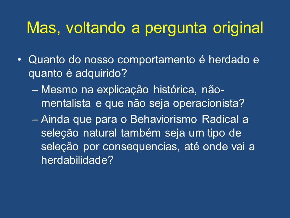 Mas, voltando a pergunta original •Quanto do nosso comportamento é herdado e quanto é adquirido? –Mesmo na explicação histórica, não- mentalista e que