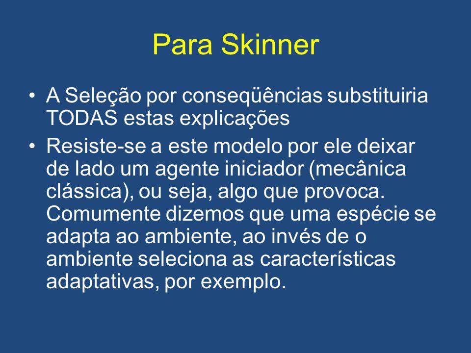 Para Skinner •A Seleção por conseqüências substituiria TODAS estas explicações •Resiste-se a este modelo por ele deixar de lado um agente iniciador (m