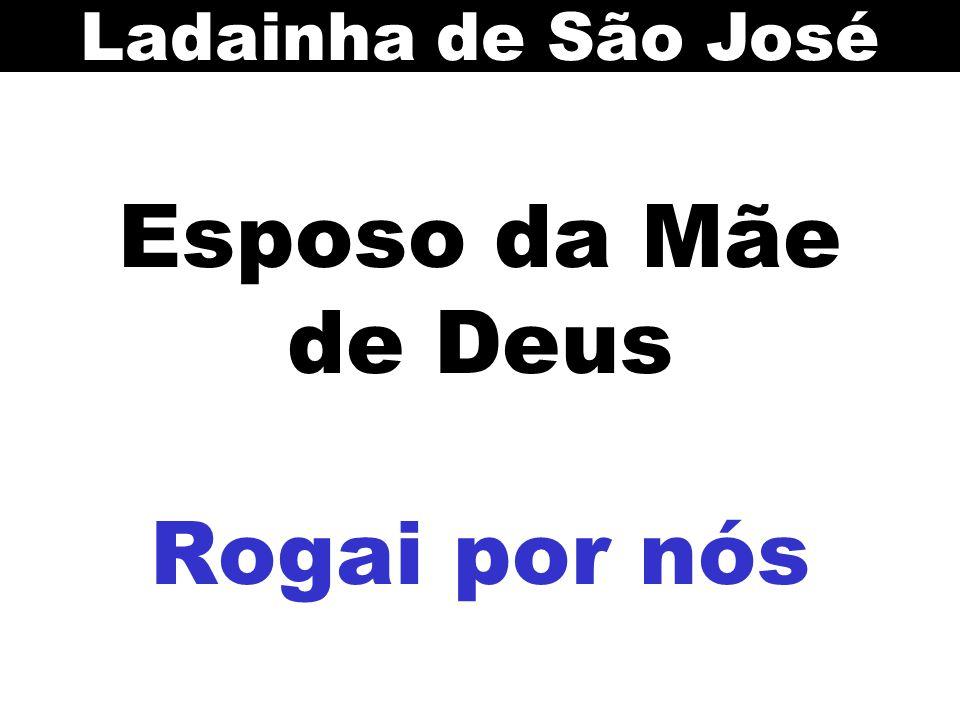 Esposo da Mãe de Deus Rogai por nós Ladainha de São José