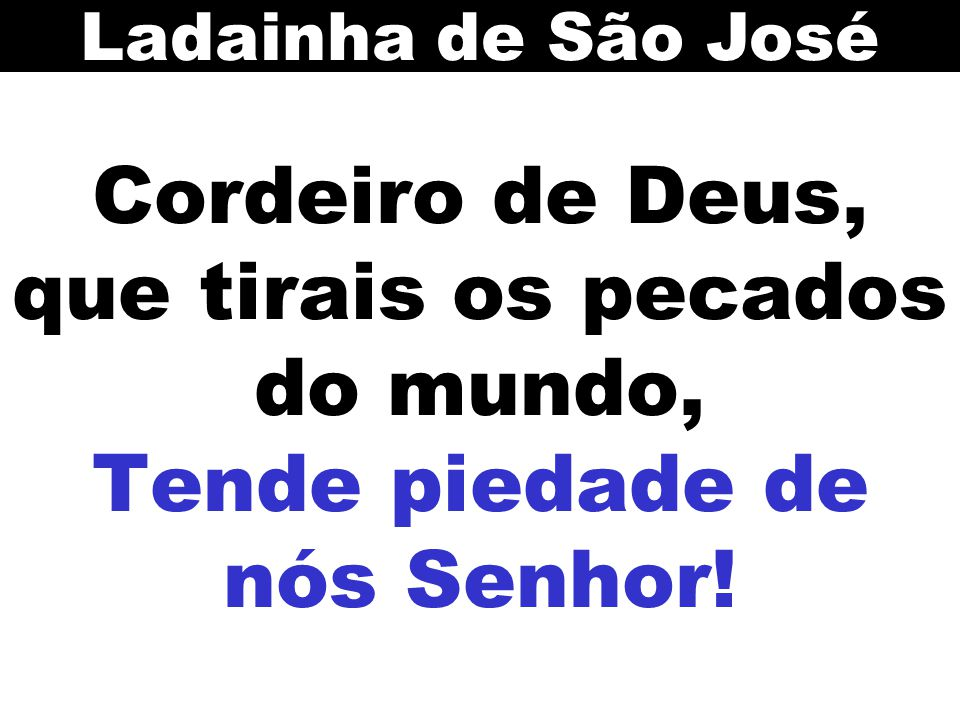 Cordeiro de Deus, que tirais os pecados do mundo, Tende piedade de nós Senhor! Ladainha de São José