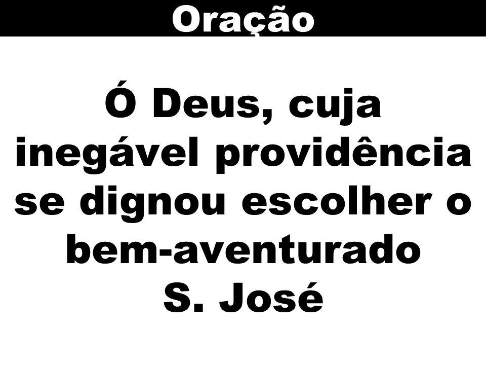 Ó Deus, cuja inegável providência se dignou escolher o bem-aventurado S. José Oração