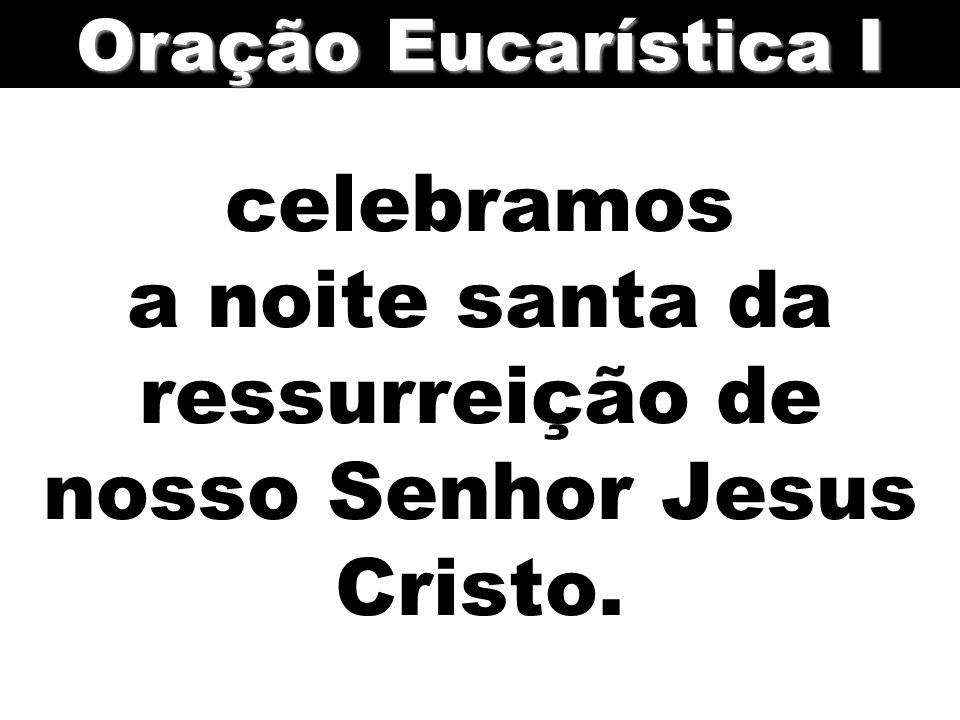 celebramos a noite santa da ressurreição de nosso Senhor Jesus Cristo. Oração Eucarística I