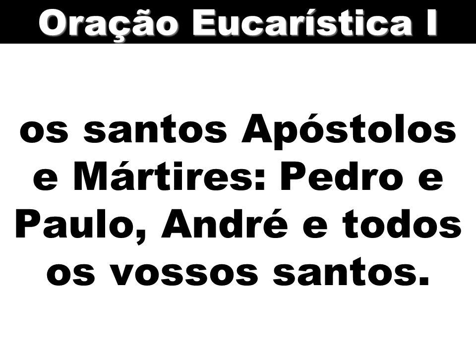 os santos Apóstolos e Mártires: Pedro e Paulo, André e todos os vossos santos. Oração Eucarística I