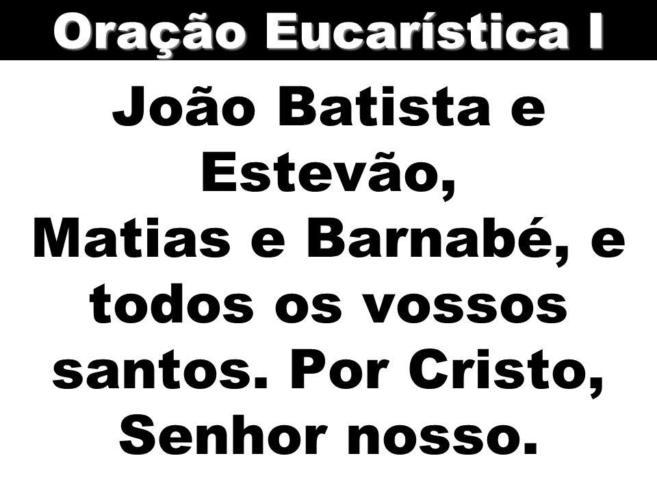 João Batista e Estevão, Matias e Barnabé, e todos os vossos santos. Por Cristo, Senhor nosso. Oração Eucarística I