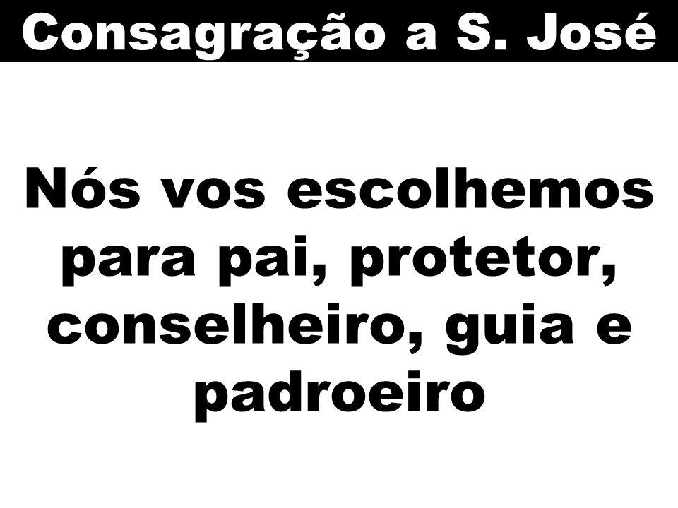 Nós vos escolhemos para pai, protetor, conselheiro, guia e padroeiro Consagração a S. José