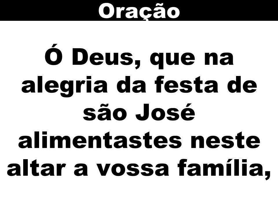 Ó Deus, que na alegria da festa de são José alimentastes neste altar a vossa família, Oração