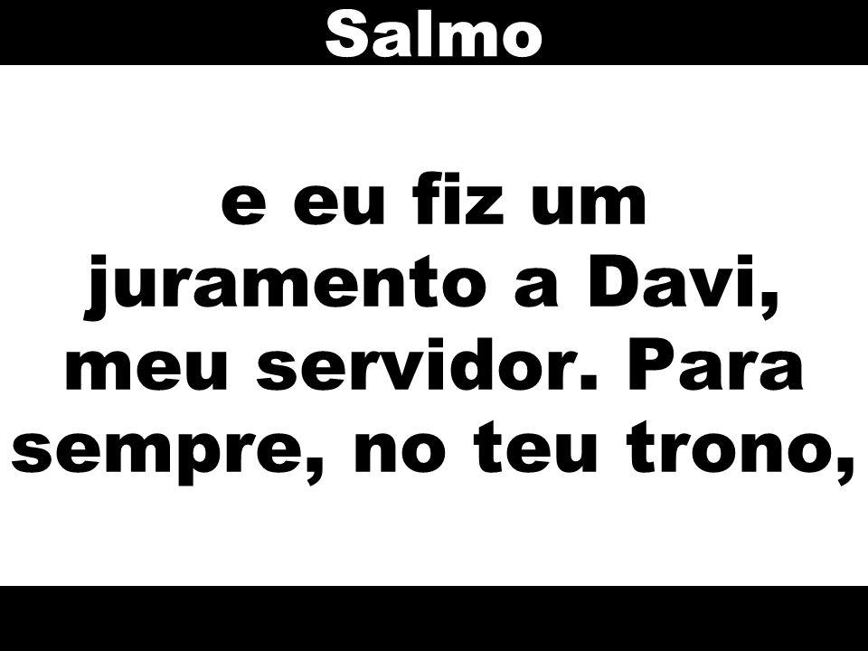 e eu fiz um juramento a Davi, meu servidor. Para sempre, no teu trono, Salmo