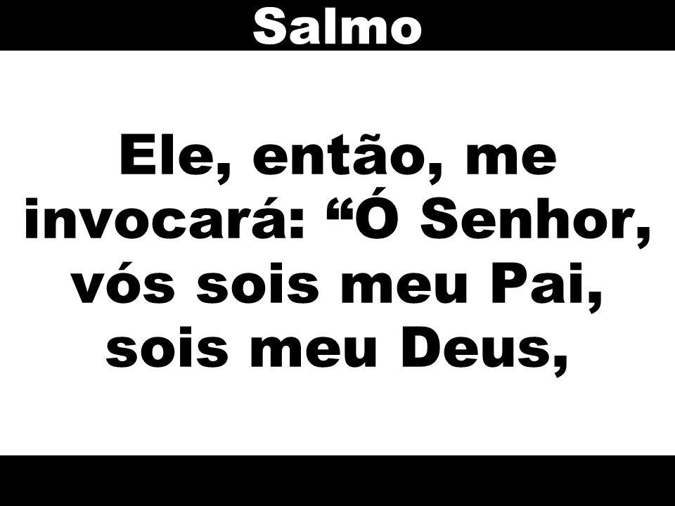 """Ele, então, me invocará: """"Ó Senhor, vós sois meu Pai, sois meu Deus, Salmo"""
