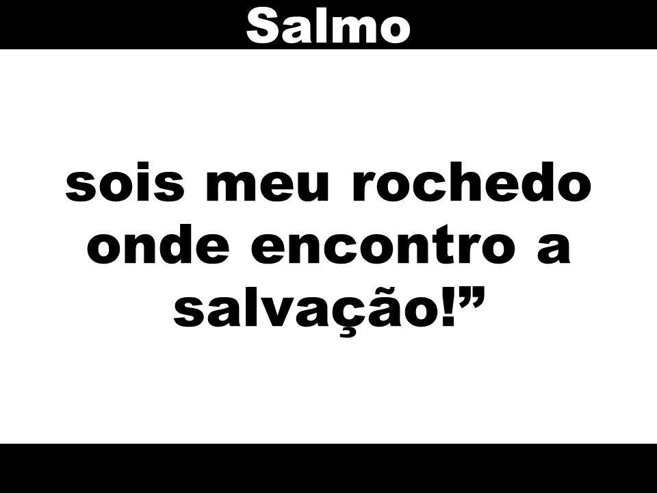 """sois meu rochedo onde encontro a salvação!"""" Salmo"""