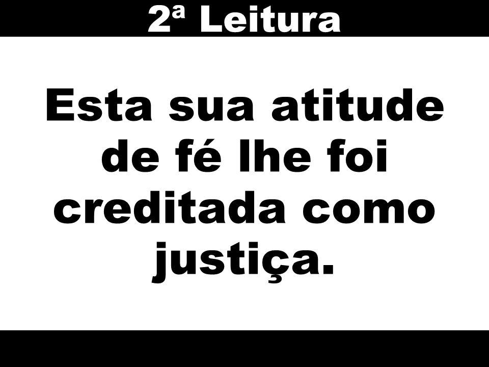 Esta sua atitude de fé lhe foi creditada como justiça. 2ª Leitura