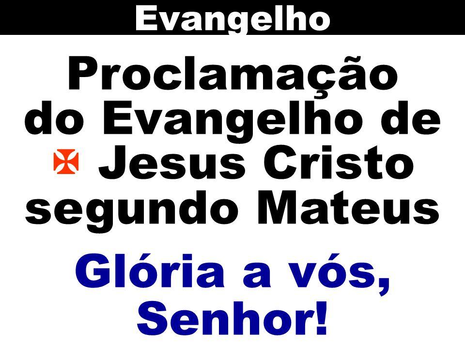 Proclamação do Evangelho de  Jesus Cristo segundo Mateus Evangelho Glória a vós, Senhor!