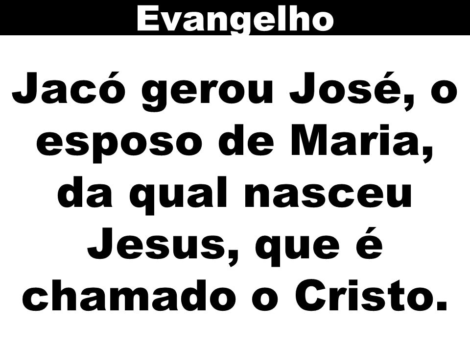Jacó gerou José, o esposo de Maria, da qual nasceu Jesus, que é chamado o Cristo. Evangelho