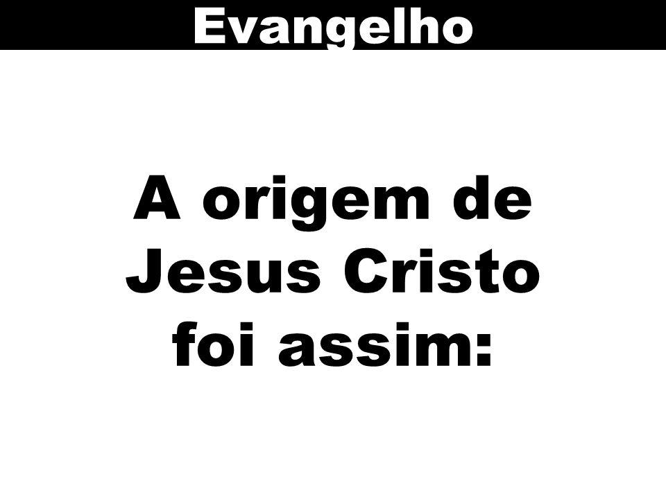 A origem de Jesus Cristo foi assim: Evangelho