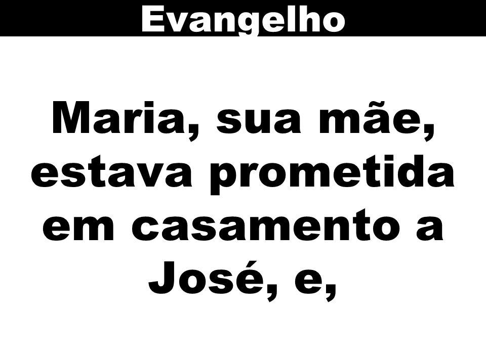Maria, sua mãe, estava prometida em casamento a José, e, Evangelho
