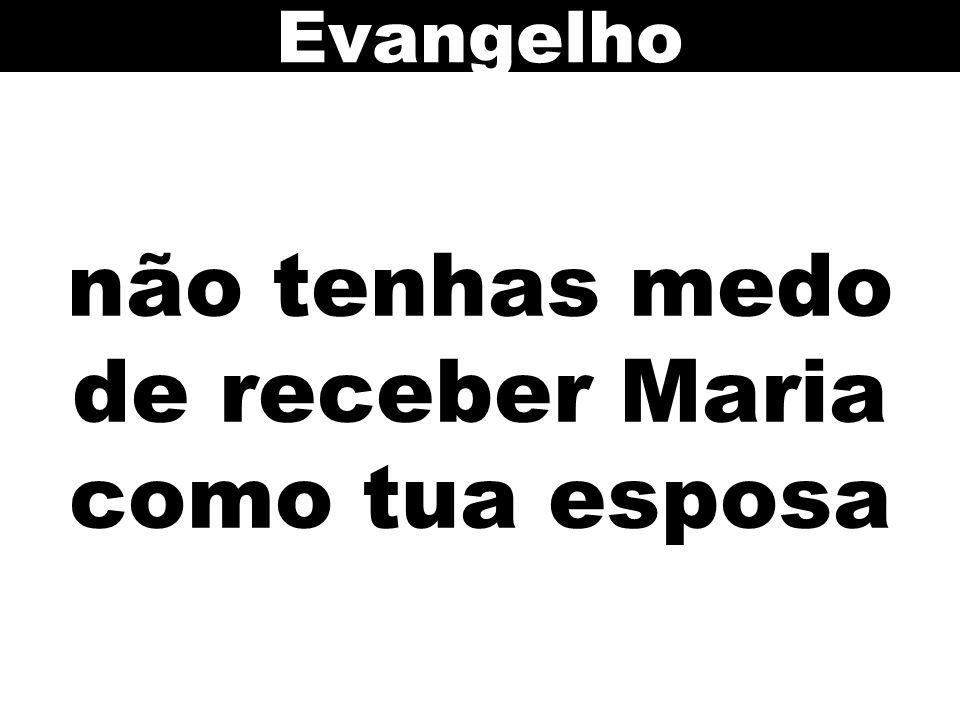 não tenhas medo de receber Maria como tua esposa Evangelho