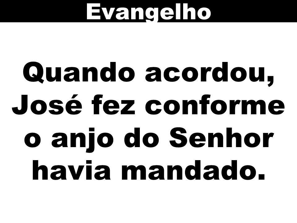 Quando acordou, José fez conforme o anjo do Senhor havia mandado. Evangelho