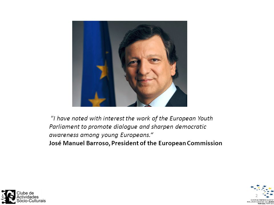 I have noted with interest the work of the European Youth Parliament to promote dialogue and sharpen democratic awareness among young Europeans. José Manuel Barroso, President of the European Commission 2