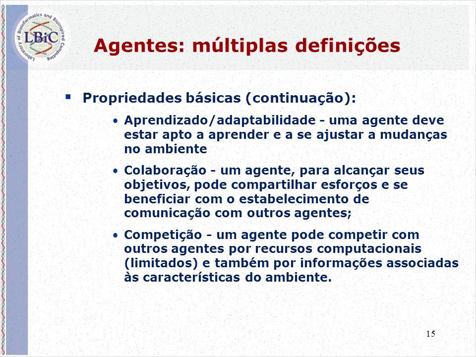 15 Agentes: múltiplas definições  Propriedades básicas (continuação): •Aprendizado/adaptabilidade - uma agente deve estar apto a aprender e a se ajus