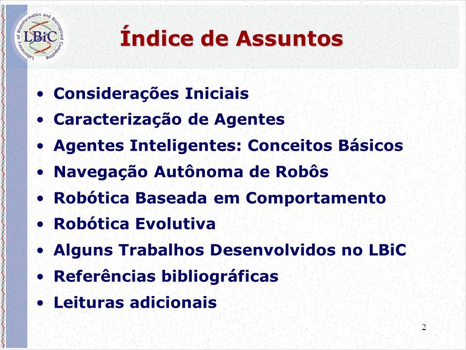 2 Índice de Assuntos •Considerações Iniciais •Caracterização de Agentes •Agentes Inteligentes: Conceitos Básicos •Navegação Autônoma de Robôs •Robótica Baseada em Comportamento •Robótica Evolutiva •Alguns Trabalhos Desenvolvidos no LBiC •Referências bibliográficas •Leituras adicionais