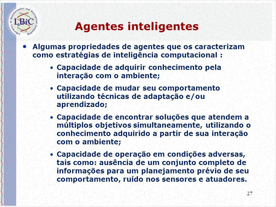 27 Agentes inteligentes • Algumas propriedades de agentes que os caracterizam como estratégias de inteligência computacional : •Capacidade de adquirir