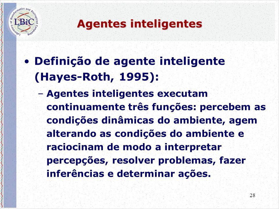 28 Agentes inteligentes •Definição de agente inteligente (Hayes-Roth, 1995): –Agentes inteligentes executam continuamente três funções: percebem as condições dinâmicas do ambiente, agem alterando as condições do ambiente e raciocinam de modo a interpretar percepções, resolver problemas, fazer inferências e determinar ações.