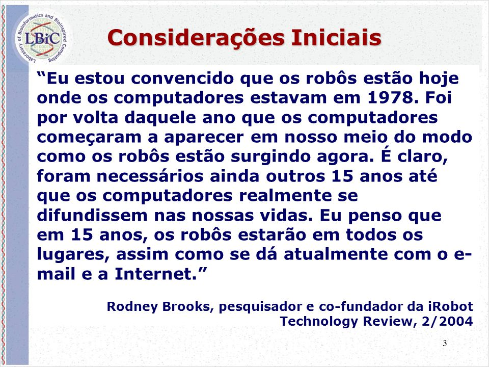 """3 Considerações Iniciais """"Eu estou convencido que os robôs estão hoje onde os computadores estavam em 1978. Foi por volta daquele ano que os computado"""