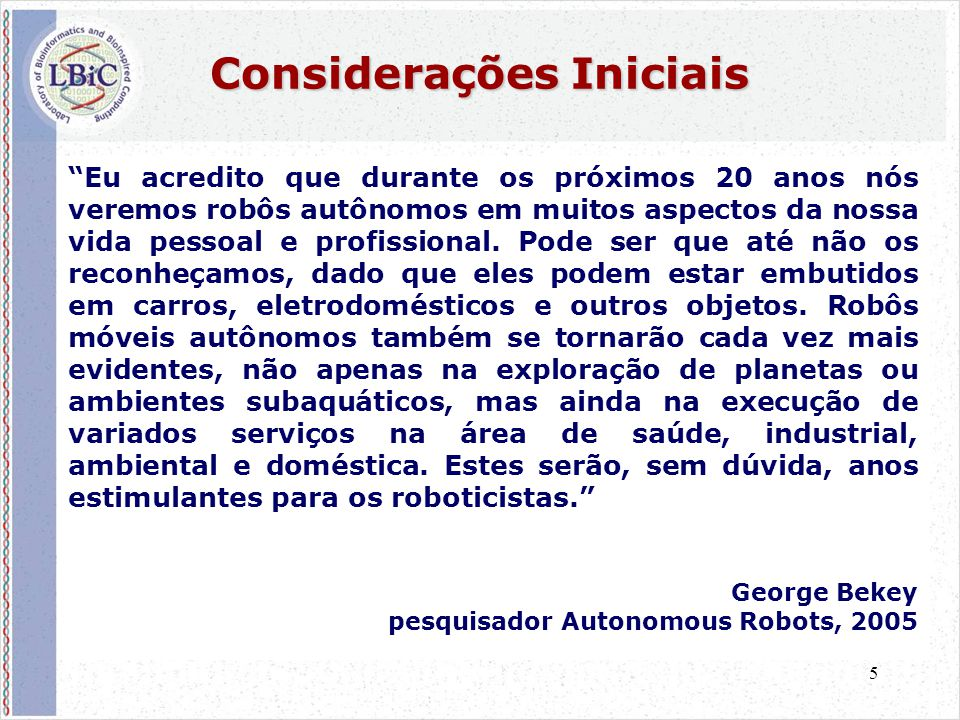 5 Considerações Iniciais Eu acredito que durante os próximos 20 anos nós veremos robôs autônomos em muitos aspectos da nossa vida pessoal e profissional.