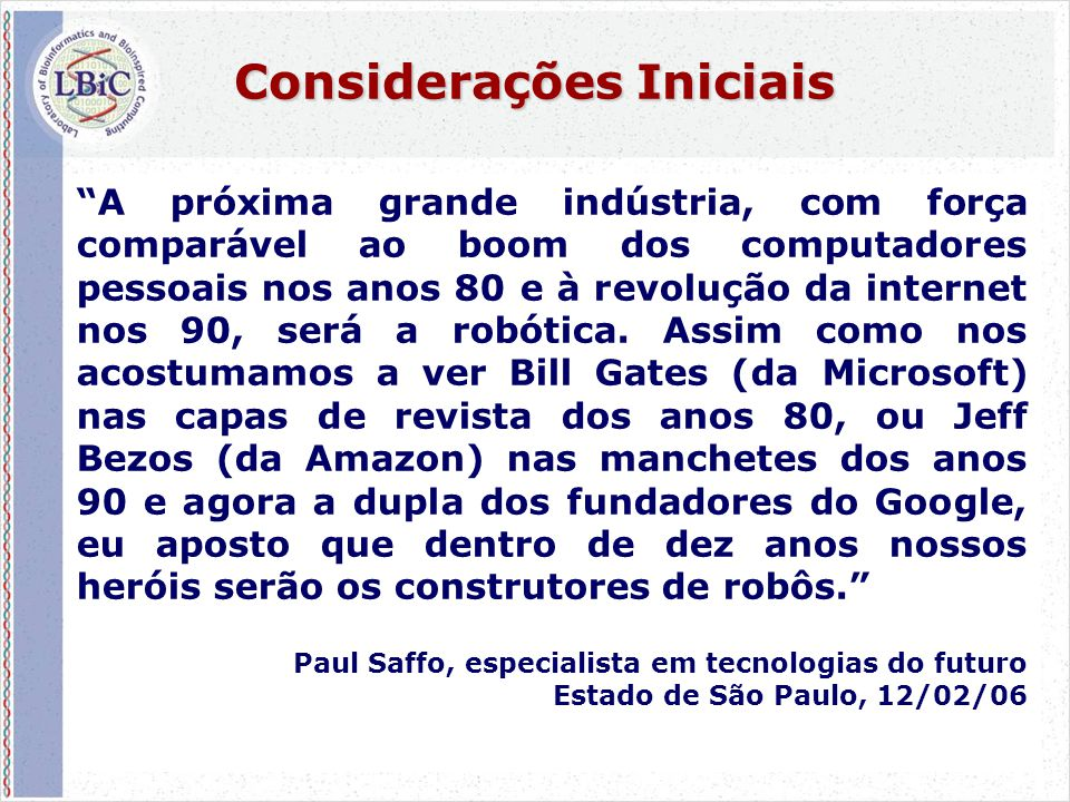 6 Considerações Iniciais A próxima grande indústria, com força comparável ao boom dos computadores pessoais nos anos 80 e à revolução da internet nos 90, será a robótica.