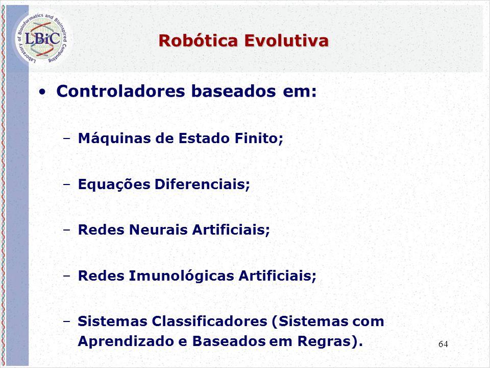 64 Robótica Evolutiva •Controladores baseados em: –Máquinas de Estado Finito; –Equações Diferenciais; –Redes Neurais Artificiais; –Redes Imunológicas Artificiais; –Sistemas Classificadores (Sistemas com Aprendizado e Baseados em Regras).