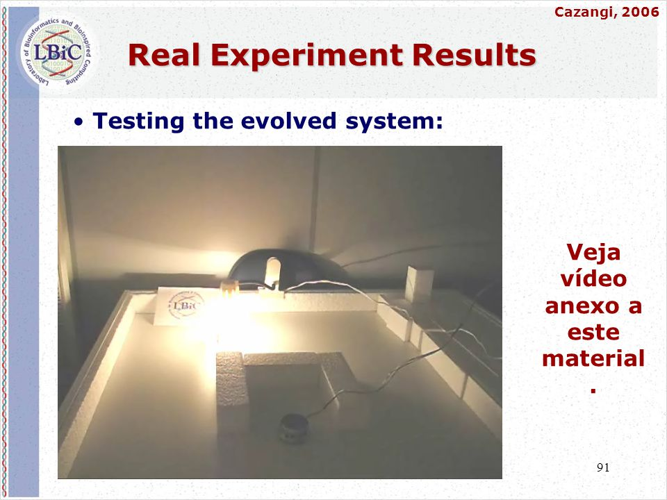91 Real Experiment Results • Testing the evolved system: Veja vídeo anexo a este material. Cazangi, 2006