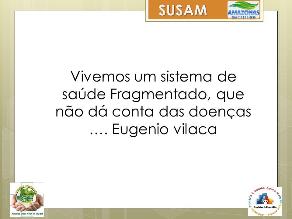 Vivemos um sistema de saúde Fragmentado, que não dá conta das doenças …. Eugenio vilaca Mas ainda.... SUSAM
