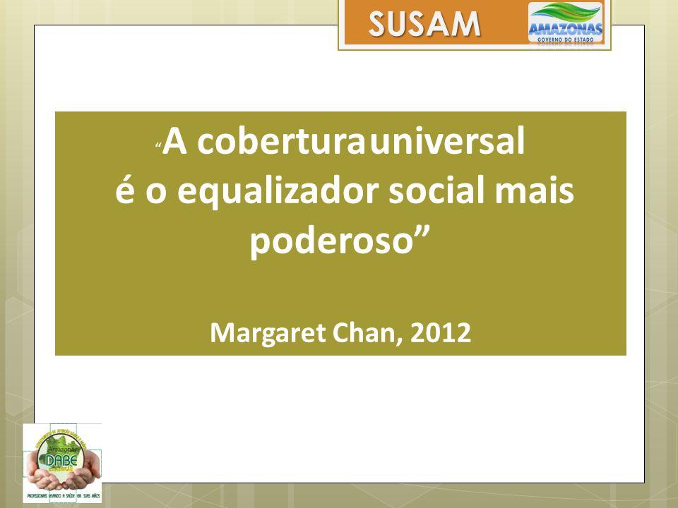 """"""" A cobertura universal é o equalizador social mais poderoso"""" Margaret Chan, 2012 SUSAM"""