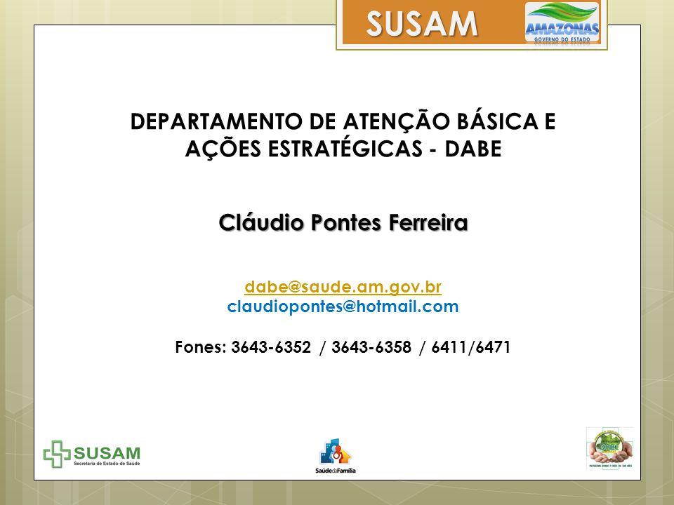 DEPARTAMENTO DE ATENÇÃO BÁSICA E AÇÕES ESTRATÉGICAS - DABE Cláudio Pontes Ferreira dabe@saude.am.gov.br claudiopontes@hotmail.com Fones: 3643-6352 / 3