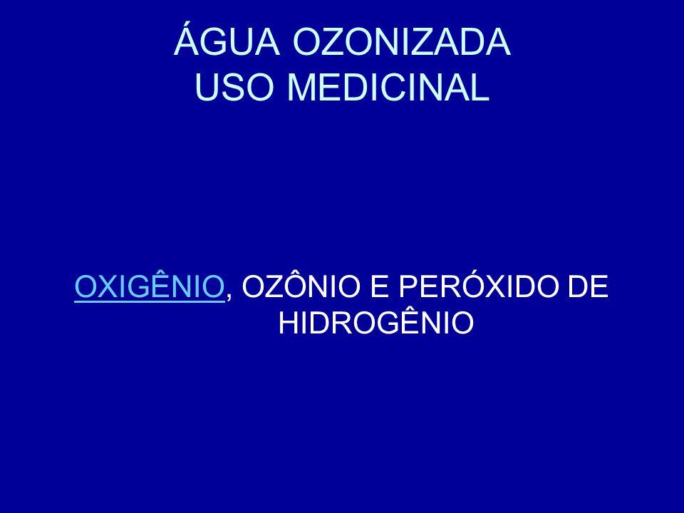 ÁGUA OZONIZADA USO MEDICINAL OXIGÊNIOOXIGÊNIO, OZÔNIO E PERÓXIDO DE HIDROGÊNIO